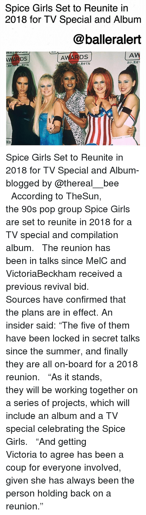 """Girls, Memes, and Pop: Spice Girls Set to Reunite in  2018 for TV Special and Album  @balleralert  AV  見せてね  おい·見せ!  Rtta  せてね  DEO Spice Girls Set to Reunite in 2018 for TV Special and Album-blogged by @thereal__bee ⠀⠀⠀⠀⠀⠀⠀⠀⠀ ⠀⠀ According to TheSun, the 90s pop group Spice Girls are set to reunite in 2018 for a TV special and compilation album. ⠀⠀⠀⠀⠀⠀⠀⠀⠀ ⠀⠀ The reunion has been in talks since MelC and VictoriaBeckham received a previous revival bid. ⠀⠀⠀⠀⠀⠀⠀⠀⠀ ⠀⠀ Sources have confirmed that the plans are in effect. An insider said: """"The five of them have been locked in secret talks since the summer, and finally they are all on-board for a 2018 reunion. ⠀⠀⠀⠀⠀⠀⠀⠀⠀ ⠀⠀ """"As it stands, they will be working together on a series of projects, which will include an album and a TV special celebrating the Spice Girls. ⠀⠀⠀⠀⠀⠀⠀⠀⠀ ⠀⠀ """"And getting Victoria to agree has been a coup for everyone involved, given she has always been the person holding back on a reunion."""""""