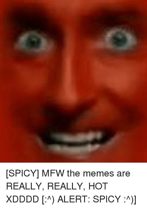4chan, Meme, and Memes: [SPICY] MFW the memes are REALLY, REALLY, HOT XDDDD [:^) ALERT: SPICY :^)]