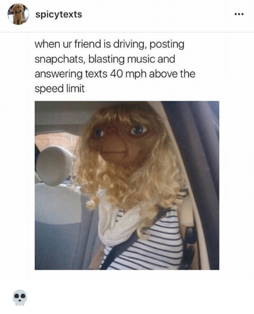 Spicie: spicy texts  when ur friend is driving, posting  snapchats, blasting music and  answering texts 40 mph above the  speed limit 💀