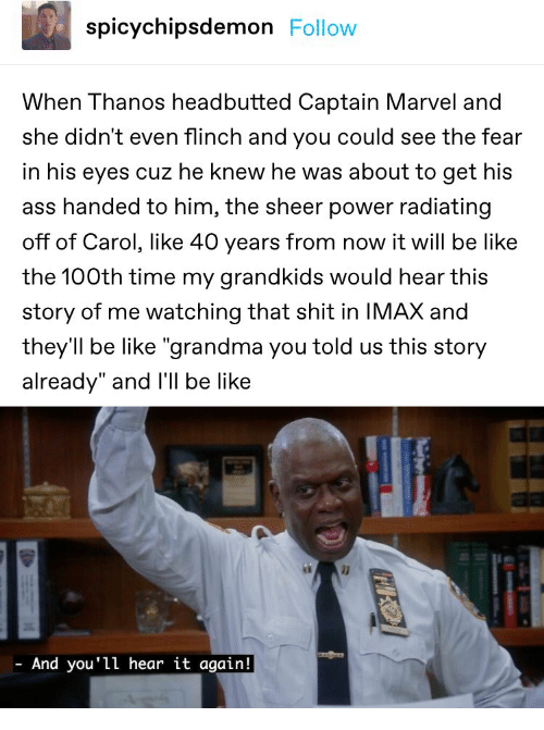 "Grandkids: spicychipsdemon Follow  When Thanos headbutted Captain Marvel and  she didn't even flinch and you could see the fear  in his eyes cuz he knew he was about to get his  ass handed to him, the sheer power radiating  off of Carol, like 40 years from now it will be like  the 100th time my grandkids would hear this  story of me watching that shit in IMAX and  they'll be like ""grandma you told us this story  already"" and I'll be like  And you'll hear it again!"