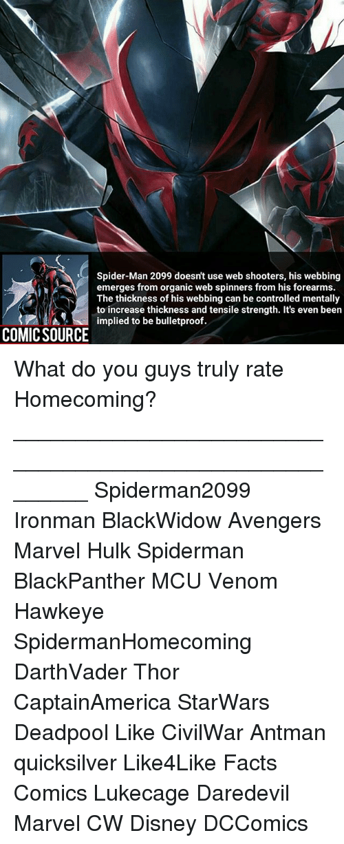 Disney, Facts, and Memes: Spider-Man 2099 doesn't use web shooters, his webbing  emerges from organic web spinners from his forearms.  The thickness of his webbing can be controlled mentally  to increase thickness and tensile strength. It's even been  implied to be bulletproof.  COMICSOURCE What do you guys truly rate Homecoming? ________________________________________________________ Spiderman2099 Ironman BlackWidow Avengers Marvel Hulk Spiderman BlackPanther MCU Venom Hawkeye SpidermanHomecoming DarthVader Thor CaptainAmerica StarWars Deadpool Like CivilWar Antman quicksilver Like4Like Facts Comics Lukecage Daredevil Marvel CW Disney DCComics