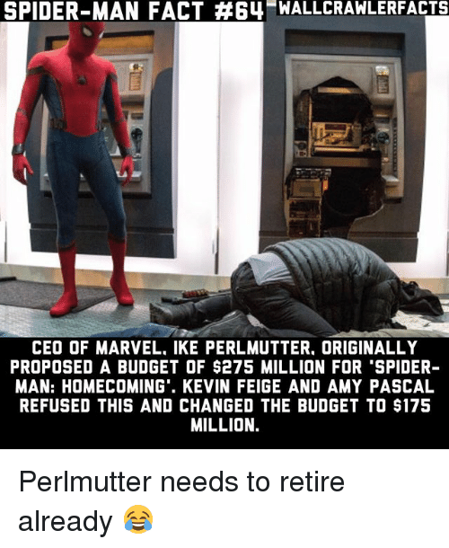 "Memes, Spider, and SpiderMan: SPIDER-MAN FACT #64-WALLCRAWLERFACTS  CEO OF MARVEL. IKE PERLMUTTER. ORIGINALLY  PROPOSED A BUDGET OF $275 MILLION FOR ""SPIDER  MAN: HOMECOMING'. KEVIN FEIGE AND AMY PASCAL  REFUSED THIS AND CHANGED THE BUDGET TO $175  MILLION. Perlmutter needs to retire already 😂"