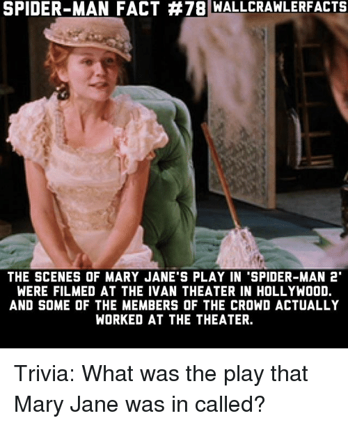 """Memes, Spider, and SpiderMan: SPIDER-MAN FACT #78 WALLCRA  WLERFACTS  THE SCENES OF MARY JANE'S PLAY IN 'SPIDER-MAN 2""""  WERE FILMED AT THE IVAN THEATER IN HOLLYWOOD.  AND SOME OF THE MEMBERS OF THE CROWD ACTUALLY  WORKED AT THE THEATER. Trivia: What was the play that Mary Jane was in called?"""