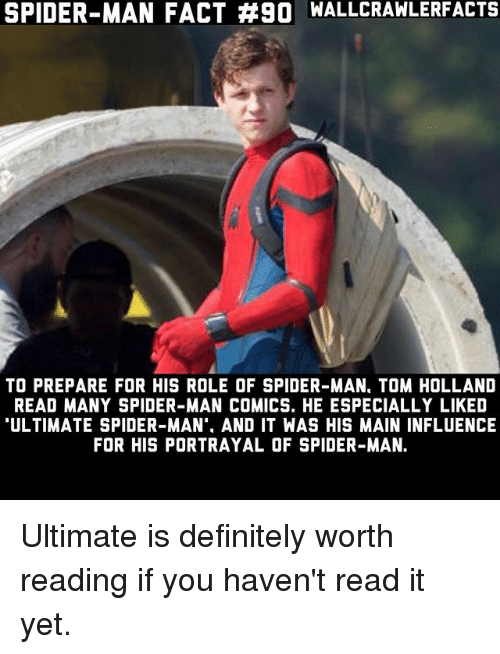 """tom hollander: SPIDER-MAN FACT #90 WALLCRAWLERFACTS  TO PREPARE FOR HIS ROLE OF SPIDER-MAN, TOM HOLLAND  READ MANY SPIDER-MAN COMICS. HE ESPECIALLY LIKED  ULTIMATE SPIDER-MAN"""", AND IT WAS HIS MAIN INFLUENCE  FOR HIS PORTRAYAL OF SPIDER-MAN. Ultimate is definitely worth reading if you haven't read it yet."""
