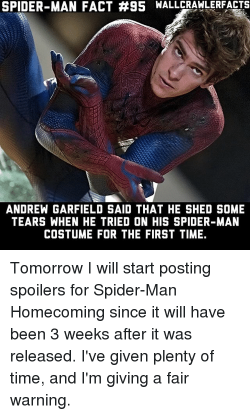 Andrew Garfield: SPIDER-MAN FACT #95 WALLCRAWLERFACTS  ANDREW GARFIELD SAID THAT HE SHED SOME  TEARS WHEN HE TRIED ON HIS SPIDER-MAN  COSTUME FOR THE FIRST TIME. Tomorrow I will start posting spoilers for Spider-Man Homecoming since it will have been 3 weeks after it was released. I've given plenty of time, and I'm giving a fair warning.