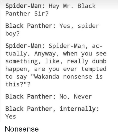 """Dumb, Spider, and SpiderMan: Spider-Man: Hey Mr. Black  Panther Sir?  Black Panther: Yes, spider  boy?  Spider-Man: Spider-Man, ac-  tually. Anyway, when you see  something, like, really dumb  happen, are you ever tempted  to say """"Wakanda nonsense is  this?"""" ?  Black Panther: No. Never  Black Panther, internally:  Yes <p>Nonsense</p>"""