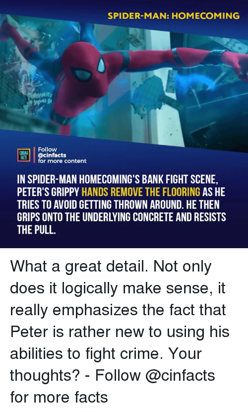 acs: SPIDER-MAN: HOMECOMING  Follow  INEMA  ACS @cinfacts  for more content  IN SPIDER-MAN HOMECOMING'S BANK FIGHT SCENE,  PETER'S GRIPPY HANDS REMOVE THE FLOORING AS HE  TRIES TO AVOID GETTING THROWN AROUND. HE THEN  GRIPS ONTO THE UNDERLYING CONCRETE AND RESISTS  THE PULL What a great detail. Not only does it logically make sense, it really emphasizes the fact that Peter is rather new to using his abilities to fight crime. Your thoughts? - Follow @cinfacts for more facts