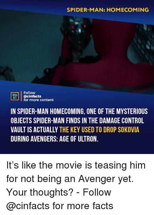 teasing: SPIDER-MAN: HOMECOMING  Follow  ONENLA  ian.| | @cinfacts  for more content  IN SPIDER-MAN HOMECOMING, ONE OF THE MYSTERIOUS  OBJECTS SPIDER-MAN FINDS IN THE DAMAGE CONTROL  VAULT IS ACTUALLY THE KEY USED TO DROP SOKOVIA  DURING AVENGERS: AGE OF ULTRON It's like the movie is teasing him for not being an Avenger yet. Your thoughts?⠀ -⠀ Follow @cinfacts for more facts