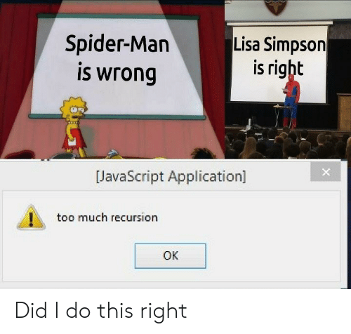 application: Spider-Man  is wrong  Lisa Simpson  is right  JavaScript Application]  too much recursion  OK Did I do this right