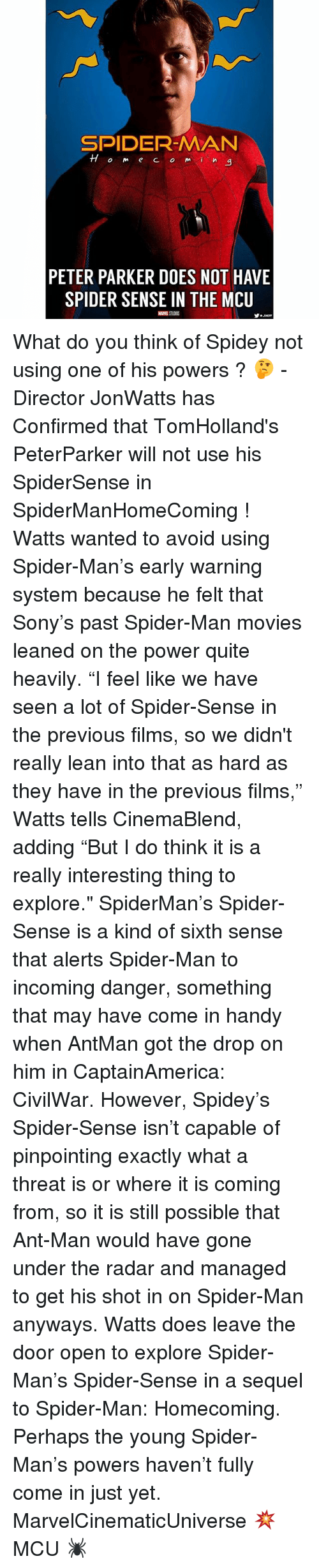 """avoidance: SPIDER-MAN  TTom e CO mi  a  PETER PARKER DOES NOT HAVE  SPIDER SENSE IN THE MCU What do you think of Spidey not using one of his powers ? 🤔 - Director JonWatts has Confirmed that TomHolland's PeterParker will not use his SpiderSense in SpiderManHomeComing ! Watts wanted to avoid using Spider-Man's early warning system because he felt that Sony's past Spider-Man movies leaned on the power quite heavily. """"I feel like we have seen a lot of Spider-Sense in the previous films, so we didn't really lean into that as hard as they have in the previous films,"""" Watts tells CinemaBlend, adding """"But I do think it is a really interesting thing to explore."""" SpiderMan's Spider-Sense is a kind of sixth sense that alerts Spider-Man to incoming danger, something that may have come in handy when AntMan got the drop on him in CaptainAmerica: CivilWar. However, Spidey's Spider-Sense isn't capable of pinpointing exactly what a threat is or where it is coming from, so it is still possible that Ant-Man would have gone under the radar and managed to get his shot in on Spider-Man anyways. Watts does leave the door open to explore Spider-Man's Spider-Sense in a sequel to Spider-Man: Homecoming. Perhaps the young Spider-Man's powers haven't fully come in just yet. MarvelCinematicUniverse 💥 MCU 🕷"""