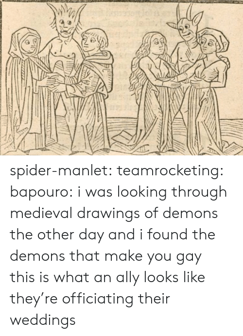 Weddings: spider-manlet: teamrocketing:  bapouro: i was looking through medieval drawings of demons the other day and i found the demons that make you gay    this is what an ally looks like   they're officiating their weddings