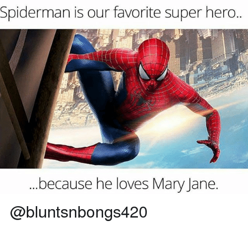 Mary Jane: Spiderman is our favorite super hero..  because he loves Mary Jane @bluntsnbongs420