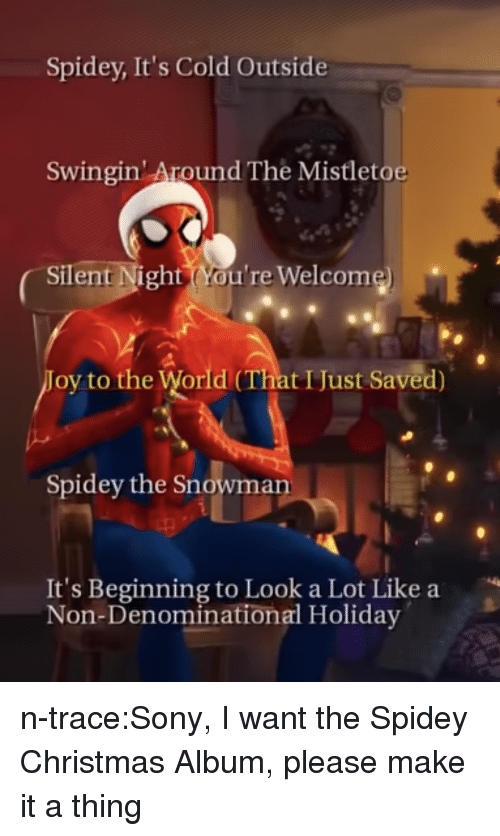 it's cold outside: Spidey, It's Cold Outside  Swingin' Around The Mistletoe  Silent Night(You're Welcome)  oy to the World (That IJust Saved)  Spidey the Snowman  It's Beginning to Look a Lot Like a  Non-Denominational Holiday n-trace:Sony, I want the Spidey Christmas Album, please make it a thing