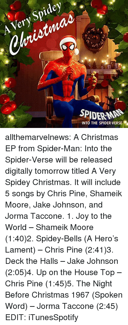 bells: Spidey  Very  SPIDERMAN  INTO THE SPIDER VERSE allthemarvelnews:  A Christmas EP from Spider-Man: Into the Spider-Verse will be released digitally tomorrow titled A Very Spidey Christmas. It will include 5 songs by Chris Pine, Shameik Moore, Jake Johnson, and Jorma Taccone. 1. Joy to the World – Shameik Moore (1:40)2. Spidey-Bells (A Hero's Lament) – Chris Pine (2:41)3. Deck the Halls – Jake Johnson (2:05)4. Up on the House Top – Chris Pine (1:45)5. The Night Before Christmas 1967 (Spoken Word) – Jorma Taccone (2:45) EDIT:iTunesSpotify
