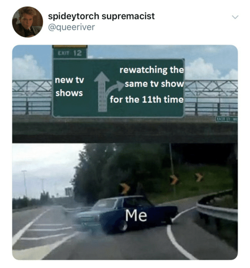 TV Shows, Time, and Tv Show: spideytorch supremacist  @queeriver  EXIT 12  new tv  shows  rewatching the  same tv show  for the 11th time  Me