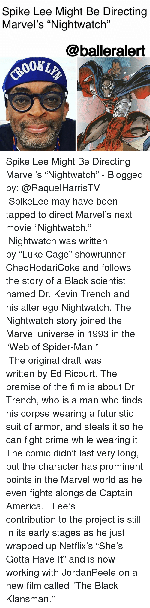 """Black Scientist: Spike Lee Might Be Directing  Marvel's """"Nightwatch""""  @balleralert Spike Lee Might Be Directing Marvel's """"Nightwatch"""" - Blogged by: @RaquelHarrisTV ⠀⠀⠀⠀⠀⠀⠀⠀⠀ ⠀⠀⠀⠀⠀⠀⠀⠀⠀ SpikeLee may have been tapped to direct Marvel's next movie """"Nightwatch."""" ⠀⠀⠀⠀⠀⠀⠀⠀⠀ ⠀⠀⠀⠀⠀⠀⠀⠀⠀ Nightwatch was written by """"Luke Cage"""" showrunner CheoHodariCoke and follows the story of a Black scientist named Dr. Kevin Trench and his alter ego Nightwatch. The Nightwatch story joined the Marvel universe in 1993 in the """"Web of Spider-Man."""" ⠀⠀⠀⠀⠀⠀⠀⠀⠀ ⠀⠀⠀⠀⠀⠀⠀⠀⠀ The original draft was written by Ed Ricourt. The premise of the film is about Dr. Trench, who is a man who finds his corpse wearing a futuristic suit of armor, and steals it so he can fight crime while wearing it. The comic didn't last very long, but the character has prominent points in the Marvel world as he even fights alongside Captain America. ⠀⠀⠀⠀⠀⠀⠀⠀⠀ ⠀⠀⠀⠀⠀⠀⠀⠀⠀ Lee's contribution to the project is still in its early stages as he just wrapped up Netflix's """"She's Gotta Have It"""" and is now working with JordanPeele on a new film called """"The Black Klansman."""""""