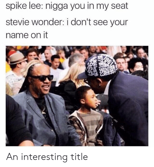 Stevie Wonder: spike lee: nigga you in my seat  stevie wonder: i don't see your  name on it An interesting title
