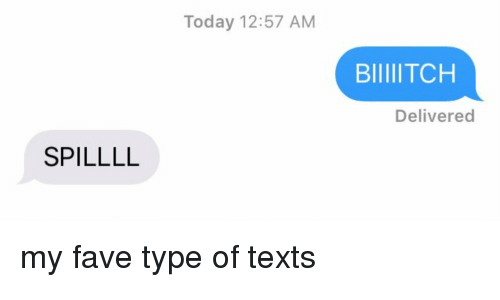 Funny: SPILLLL  Today 12:57 AM  BIIIIITCH  Delivered my fave type of texts