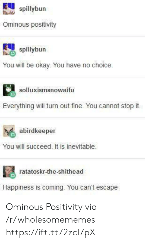 succeed: spillybun  Ominous positivity  spillybun  You will be okay. You have no choice  solluxismsnowaifu  Everything will turn out fine. You cannot stop it.  abirdkeeper  You will succeed. It is inevitable.  ratatoskr-the-shithead  Happiness is coming. You can't escape Ominous Positivity via /r/wholesomememes https://ift.tt/2zcI7pX