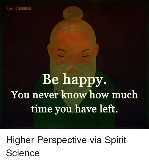 Memes, Happy, and Science: Spiri Science  Be happy.  You never know how much  time you have left Higher Perspective via Spirit Science