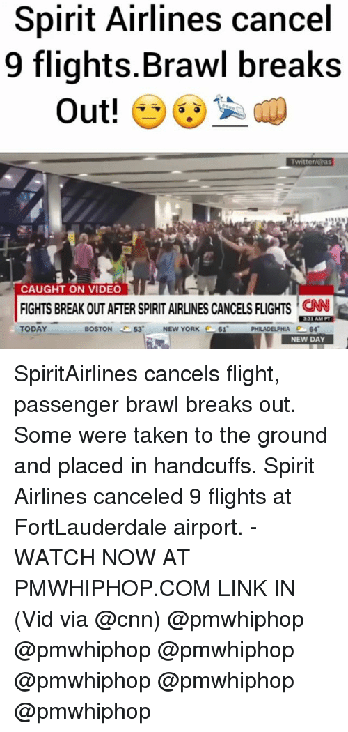 cnn.com, Memes, and New York: Spirit Airlines cancel  9 flights Brawl breaks  Out!  Twitter/@as  CAUGHT ON VIDEO  331 AM PT  TODAY  PHILADELPHIA  64  BOSTON  53' NEW YORK  261  NEW DAY SpiritAirlines cancels flight, passenger brawl breaks out. Some were taken to the ground and placed in handcuffs. Spirit Airlines canceled 9 flights at FortLauderdale airport. - WATCH NOW AT PMWHIPHOP.COM LINK IN (Vid via @cnn) @pmwhiphop @pmwhiphop @pmwhiphop @pmwhiphop @pmwhiphop @pmwhiphop