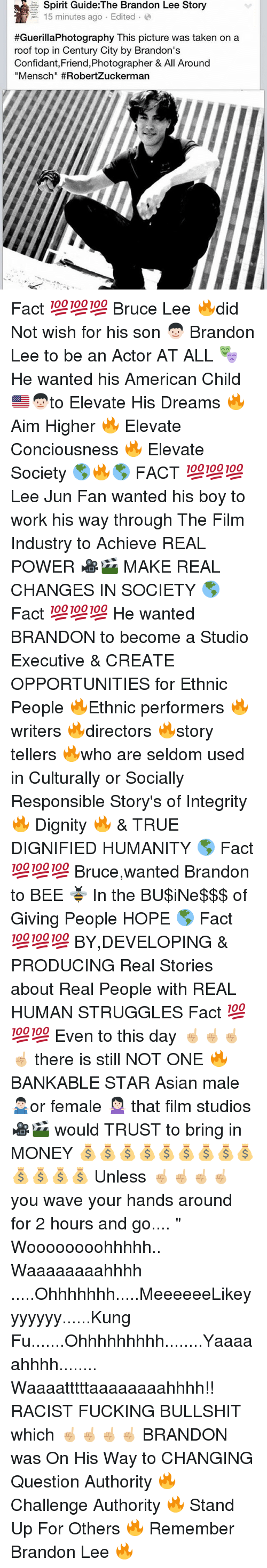 """lee jun fan: Spirit Guide:The Brandon Lee Story  15 minutes ago . Edited-e  #GuerillaPhotography This picture was taken on a  roof top in Century City by Brandon's  Confidant,Friend,Photographer & All Around  Mensch"""" Fact 💯💯💯 Bruce Lee 🔥did Not wish for his son 👦🏻 Brandon Lee to be an Actor AT ALL 🎭 He wanted his American Child 🇺🇸👦🏻to Elevate His Dreams 🔥 Aim Higher 🔥 Elevate Conciousness 🔥 Elevate Society 🌎🔥🌎 FACT 💯💯💯 Lee Jun Fan wanted his boy to work his way through The Film Industry to Achieve REAL POWER 🎥🎬 MAKE REAL CHANGES IN SOCIETY 🌎 Fact 💯💯💯 He wanted BRANDON to become a Studio Executive & CREATE OPPORTUNITIES for Ethnic People 🔥Ethnic performers 🔥writers 🔥directors 🔥story tellers 🔥who are seldom used in Culturally or Socially Responsible Story's of Integrity 🔥 Dignity 🔥 & TRUE DIGNIFIED HUMANITY 🌎 Fact 💯💯💯 Bruce,wanted Brandon to BEE 🐝 In the BU$iNe$$$ of Giving People HOPE 🌎 Fact 💯💯💯 BY,DEVELOPING & PRODUCING Real Stories about Real People with REAL HUMAN STRUGGLES Fact 💯💯💯 Even to this day ☝🏼☝🏼☝🏼☝🏼 there is still NOT ONE 🔥 BANKABLE STAR Asian male 🤷🏻♂️or female 🤷🏻♀️ that film studios 🎥🎬 would TRUST to bring in MONEY 💰💰💰💰💰💰💰💰💰💰💰💰💰 Unless ☝🏼☝🏼☝🏼☝🏼 you wave your hands around for 2 hours and go.... """" Woooooooohhhhh.. Waaaaaaaahhhh .....Ohhhhhhh.....MeeeeeeLikeyyyyyyy......Kung Fu.......Ohhhhhhhhh........Yaaaaahhhh........ Waaaatttttaaaaaaaahhhh!! RACIST FUCKING BULLSHIT which ☝🏼☝🏼☝🏼☝🏼 BRANDON was On His Way to CHANGING Question Authority 🔥 Challenge Authority 🔥 Stand Up For Others 🔥 Remember Brandon Lee 🔥"""