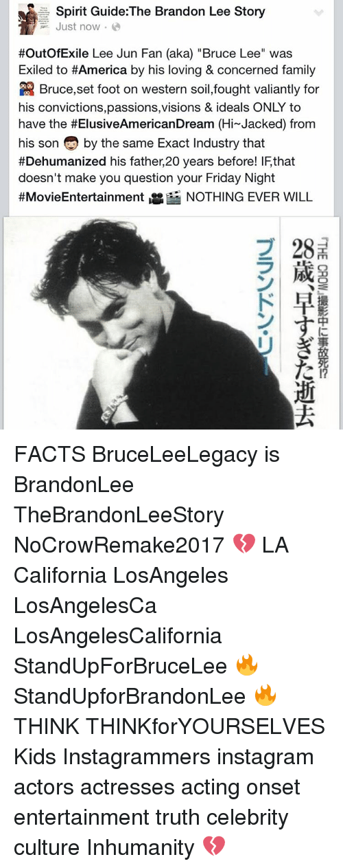 """lee jun fan: Spirit Guide: The Brandon Lee Story  Just now.  #Outof Exile Lee Jun Fan (aka) Bruce Lee"""" was  Exiled to #America by his loving & concerned family  Bruce,set foot on western soil,fought valiantly for  his convictions,passions,visions & ideals ONLY to  have the #ElusiveAmericanDream (Hi Jacked) from  his son by the same Exact Industry that  #Dehumanized his father, 20 years before! IFthat  doesn't make you question your Friday Night  #Movie Entertainment  Ne NOTHING EVER WILL  2 28  N HE  (C FACTS BruceLeeLegacy is BrandonLee TheBrandonLeeStory NoCrowRemake2017 💔 LA California LosAngeles LosAngelesCa LosAngelesCalifornia StandUpForBruceLee 🔥 StandUpforBrandonLee 🔥 THINK THINKforYOURSELVES Kids Instagrammers instagram actors actresses acting onset entertainment truth celebrity culture Inhumanity 💔"""