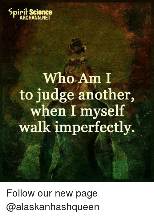 Spirit Science: Spirit Science  ARCHANN.NET  Who Am I  to judge another,  when I myself  walk imperfectly. Follow our new page @alaskanhashqueen