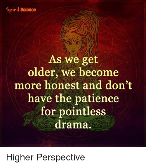 Spirit Science: Spirit Science  As we get  older, we become  more honest and don't  have the patience  for pointless  drama. Higher Perspective