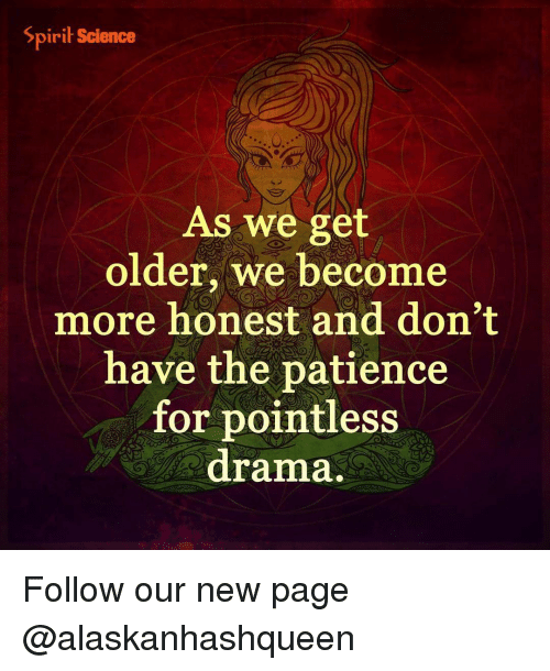 Spirit Science: Spirit Science  As we get  older, we become  more honest and don't  have the patience  for pointless  drama. Follow our new page @alaskanhashqueen