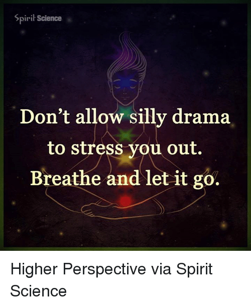 Spirit Science: Spirit Science  Don't allow silly drama  to stress you out.  Breathe and let it go. Higher Perspective via Spirit Science