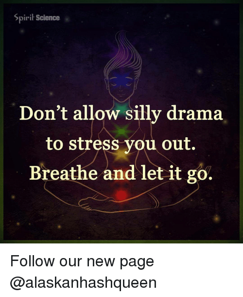 Spirit Science: Spirit Science  Don't allow silly drama  to stress you out.  Breathe and let it go. Follow our new page @alaskanhashqueen