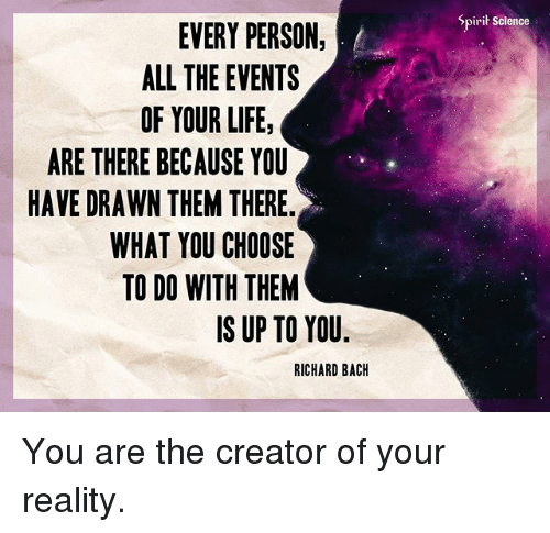 Spirit Science: Spirit Science  EVERY PERSON,  ALL THE EVENTS  OF YOUR LIFE,  ARE THERE BECAUSE YOU  HAVE DRAWN THEM THERE.  WHAT YOU CHOOSE  TO DO WITH THEM  IS UP TO YOU  RICHARD BACH You are the creator of your reality.
