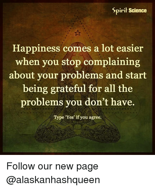 Spirit Science: Spirit Science  Happiness comes a lot easier  when you stop complaining  about your problems and start  being grateful for all the  problems you don't have.  Type Yes if you agree. Follow our new page @alaskanhashqueen