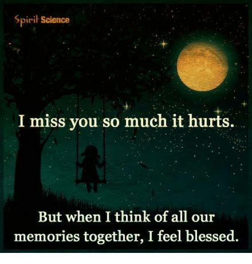 Spirit Science: Spirit Science  I miss you so much it hurts  But when I think of all our  memories together, I feel blessed