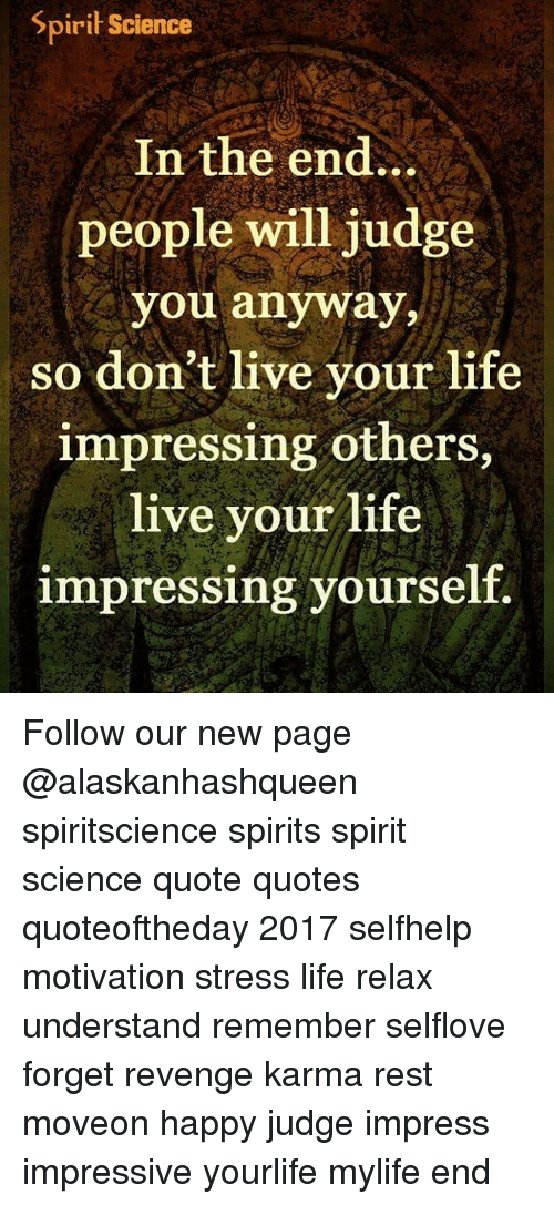 Memes, Revenge, and Karma: Spirit Science  In the end...  people will judge  you anyway,  so don't live your life  impressing others,  live your life  impressing yourself. Follow our new page @alaskanhashqueen spiritscience spirits spirit science quote quotes quoteoftheday 2017 selfhelp motivation stress life relax understand remember selflove forget revenge karma rest moveon happy judge impress impressive yourlife mylife end