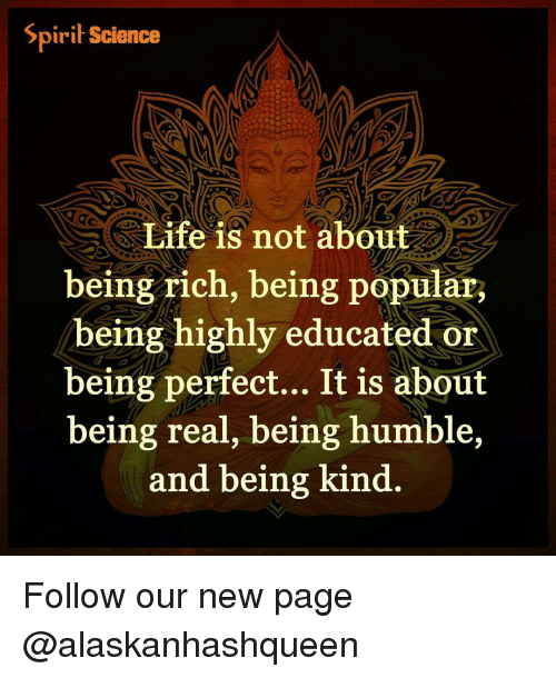 Spirit Science: Spirit Science  Life is not about  being rich, being popular,  being highly educated or  being perfect... It is about  being real, being humble,  and being kind Follow our new page @alaskanhashqueen