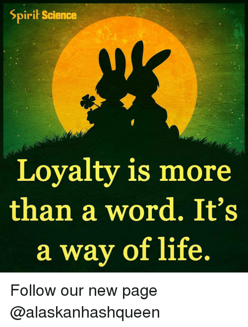 Spirit Science: Spirit Science  Loyalty is more  than a word. It's  a way of life Follow our new page @alaskanhashqueen