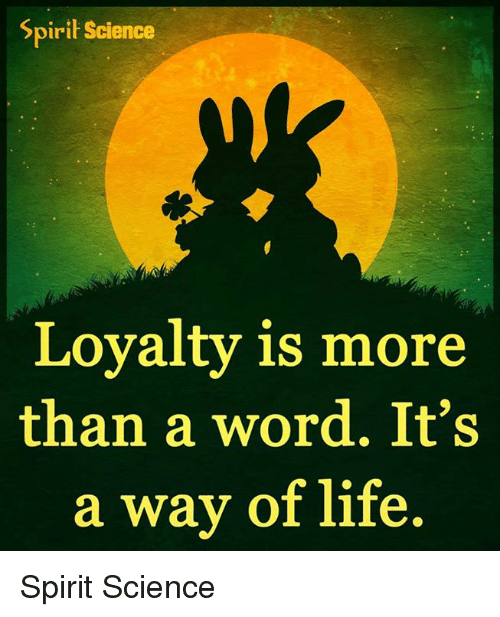 Spirit Science: Spirit Science  Loyalty is more  than a word. It's  a way of life. Spirit Science