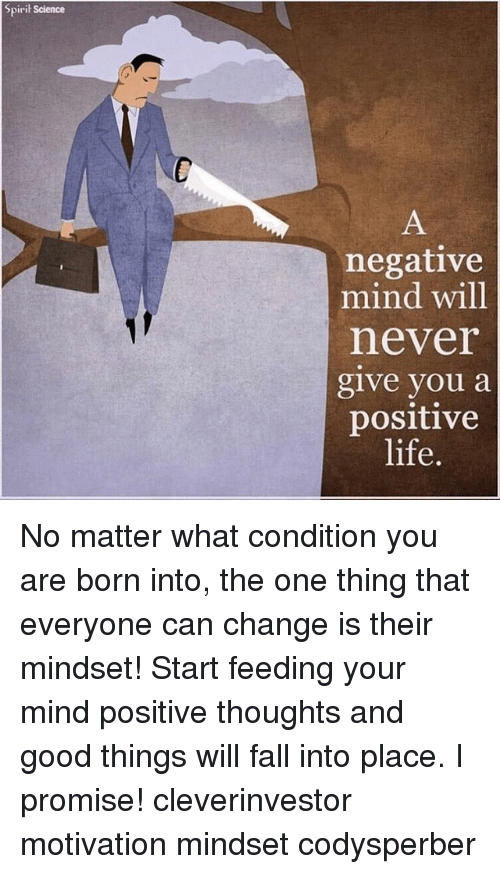 Spirit Science: Spirit Science  negative  mind will  never  give you a  positive  life. No matter what condition you are born into, the one thing that everyone can change is their mindset! Start feeding your mind positive thoughts and good things will fall into place. I promise! cleverinvestor motivation mindset codysperber