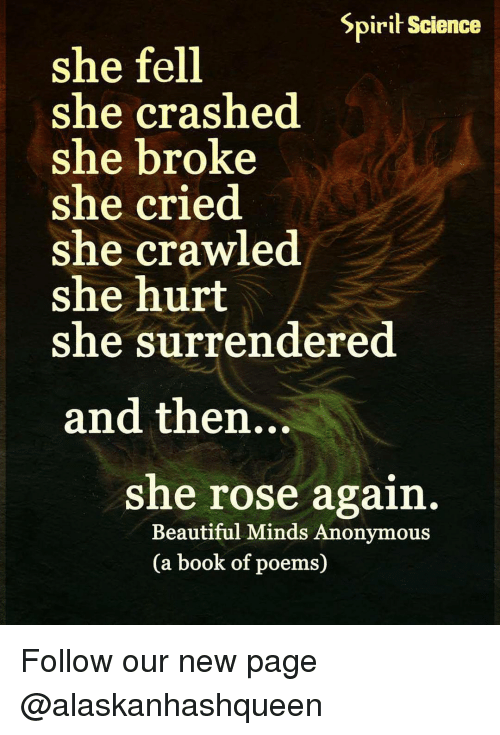 Surrend: Spirit Science  she fell  she crashed  she broke  she cried  she crawled  she hurt  she surrendered  and then...  she rose again  Beautiful Minds Anonymous  (a book of poems) Follow our new page @alaskanhashqueen