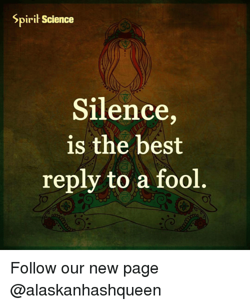 Spirit Science: Spirit Science  Silence,  is the best  reply to a fool. Follow our new page @alaskanhashqueen