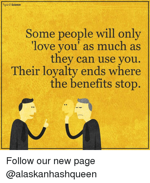 Spirit Science: Spirit Science  Some people will only  love you' as much as  they can use you  Their loyalty ends where  the benefits stop Follow our new page @alaskanhashqueen