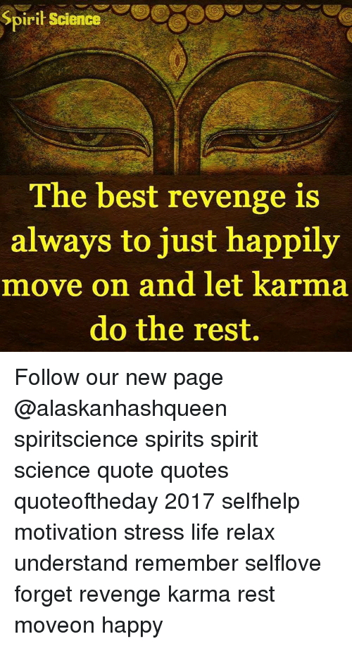 Memes, Revenge, and Karma: Spirit Science  The best revenge is  always to just happily  move on and let karma  do the rest. Follow our new page @alaskanhashqueen spiritscience spirits spirit science quote quotes quoteoftheday 2017 selfhelp motivation stress life relax understand remember selflove forget revenge karma rest moveon happy