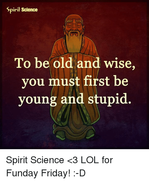 Lol, Memes, and Science: Spirit Science  To be old and wise,  you must first be  young and stupid Spirit Science <3 LOL for Funday Friday! :-D