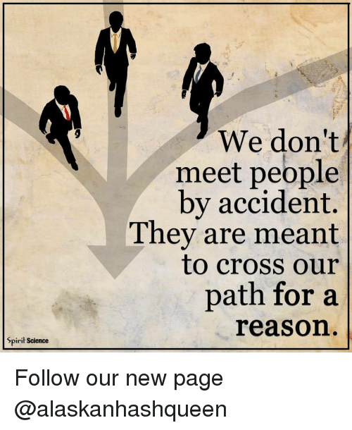 Spirit Science: Spirit Science  We don't  meet people  by accident.  They are meant  to cross our  path for a  reason Follow our new page @alaskanhashqueen
