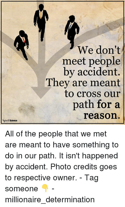 Spirit Science: Spirit Science  We don't  meet people  by accident.  They are meant  to cross our  path for a  reason All of the people that we met are meant to have something to do in our path. It isn't happened by accident. Photo credits goes to respective owner. - Tag someone 👇 - millionaire_determination