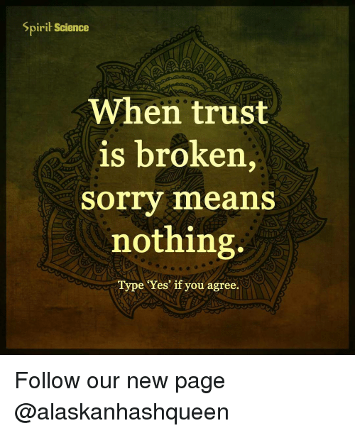 Spirit Science: Spirit Science  When trust  is broken  Sorry means  nothing.  Type Yes' if you agree. Follow our new page @alaskanhashqueen