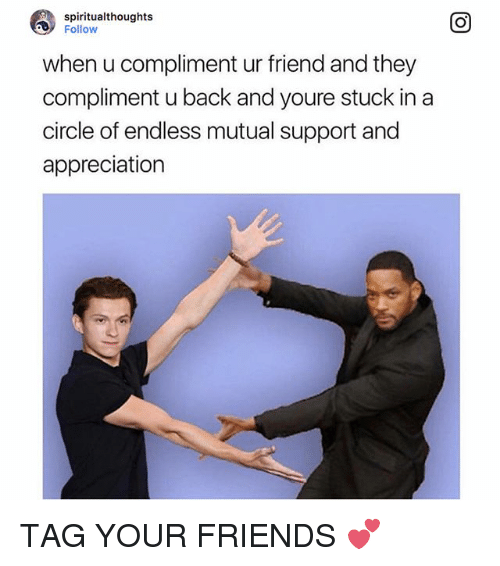 Friends, Relatable, and Back: spiritualthoughts  Follow  when u compliment ur friend and they  compliment u back and youre stuck in a  circle of endless mutual support and  appreciation TAG YOUR FRIENDS 💕