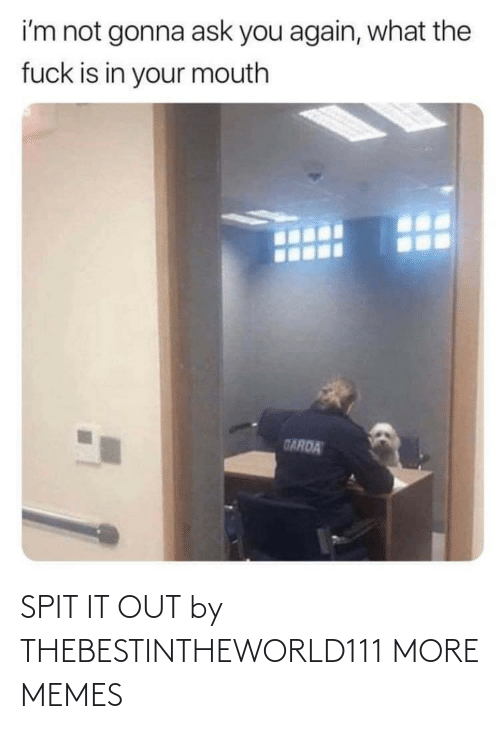 spit: SPIT IT OUT by THEBESTINTHEWORLD111 MORE MEMES